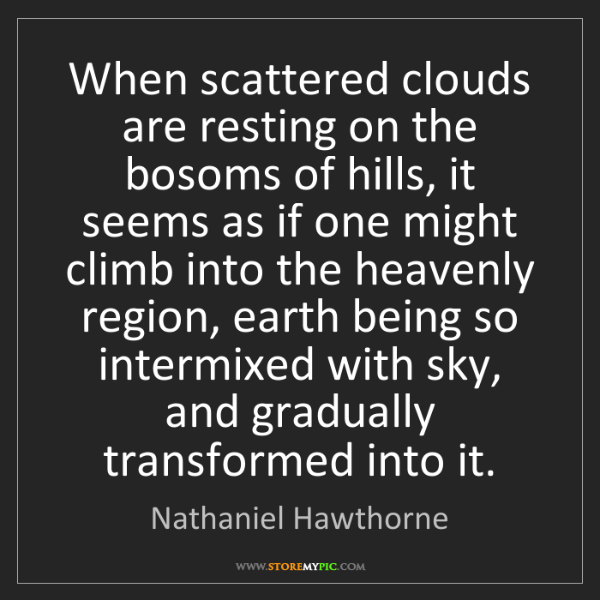Nathaniel Hawthorne: When scattered clouds are resting on the bosoms of hills,...