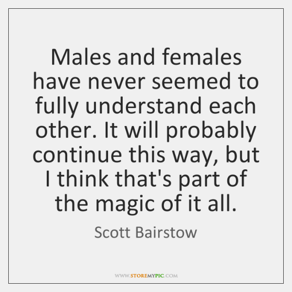 Males and females have never seemed to fully understand each other. It ...