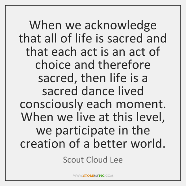 When we acknowledge that all of life is sacred and that each ...