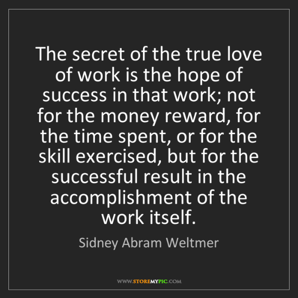 Sidney Abram Weltmer: The secret of the true love of work is the hope of success...