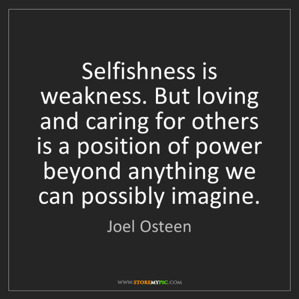 Joel Osteen: Selfishness is weakness. But loving and caring for others...