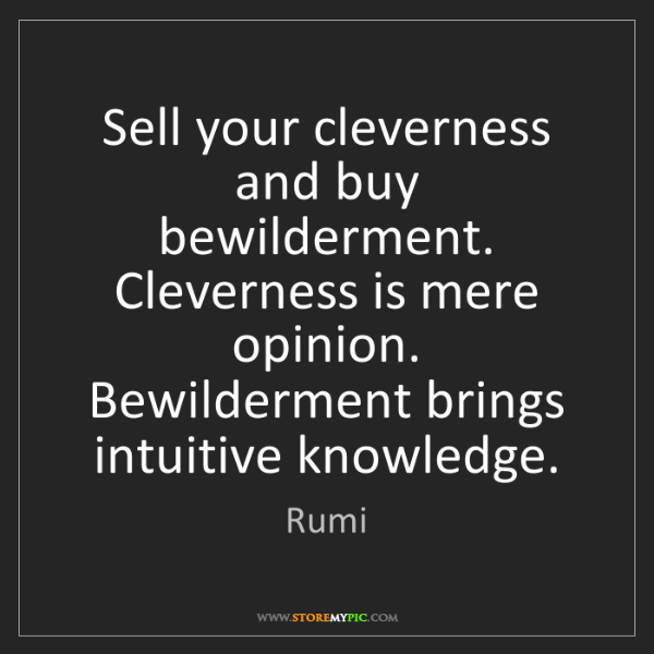 Rumi: Sell your cleverness and buy bewilderment. Cleverness...