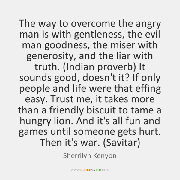 The way to overcome the angry man is with gentleness, the evil ...