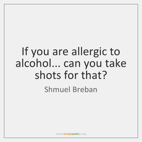 If you are allergic to alcohol... can you take shots for that?
