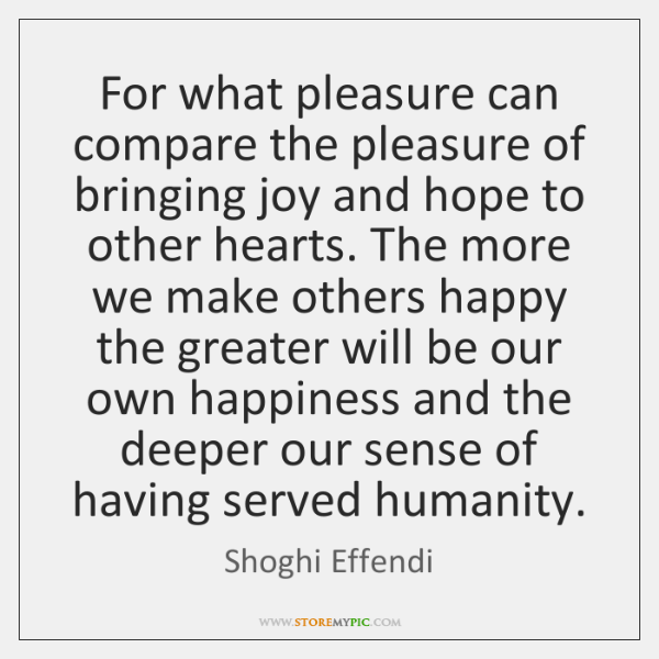 For what pleasure can compare the pleasure of bringing joy and hope ...