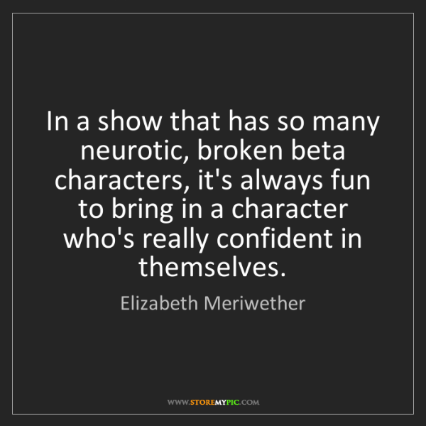 Elizabeth Meriwether: In a show that has so many neurotic, broken beta characters,...