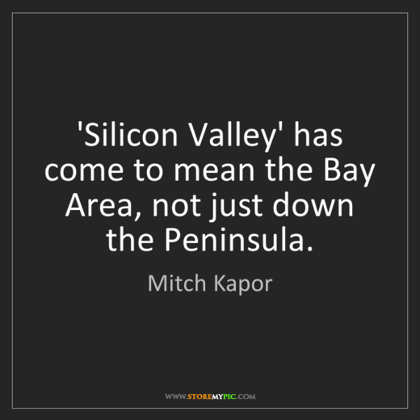 Mitch Kapor: 'Silicon Valley' has come to mean the Bay Area, not just...