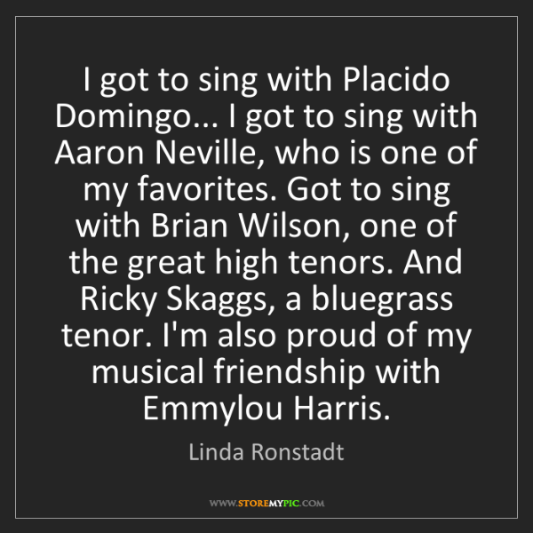 Linda Ronstadt: I got to sing with Placido Domingo... I got to sing with...