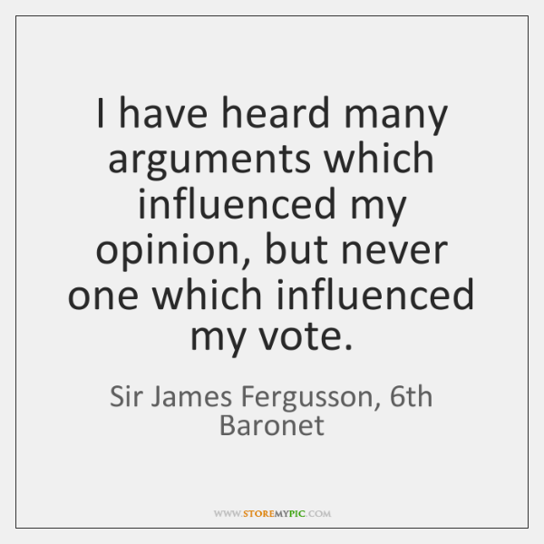 I have heard many arguments which influenced my opinion, but never one ...
