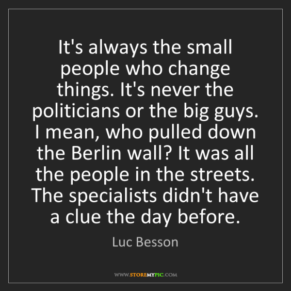 Luc Besson: It's always the small people who change things. It's...