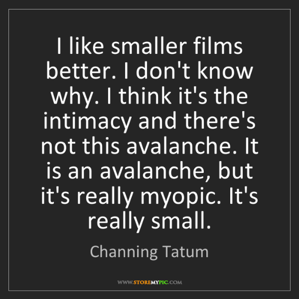 Channing Tatum: I like smaller films better. I don't know why. I think...