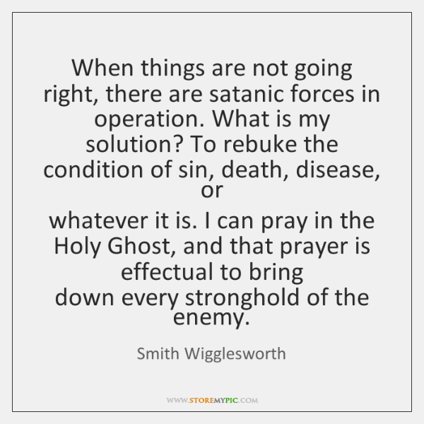 When things are not going right, there are satanic forces in  operation. ...