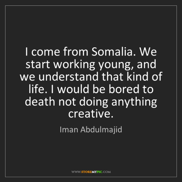 Iman Abdulmajid: I come from Somalia. We start working young, and we understand...