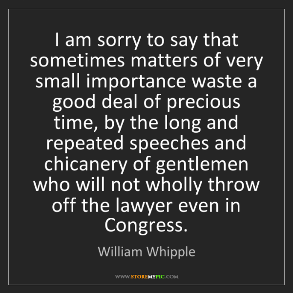 William Whipple: I am sorry to say that sometimes matters of very small...