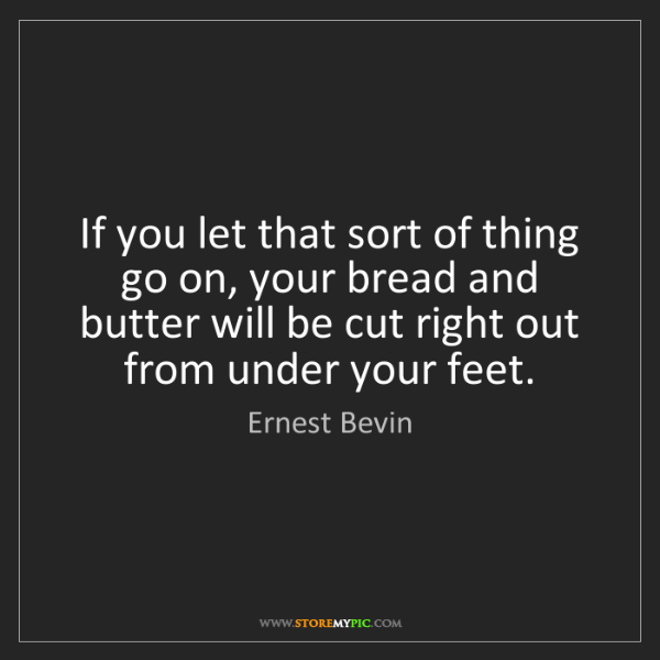 Ernest Bevin: If you let that sort of thing go on, your bread and butter...