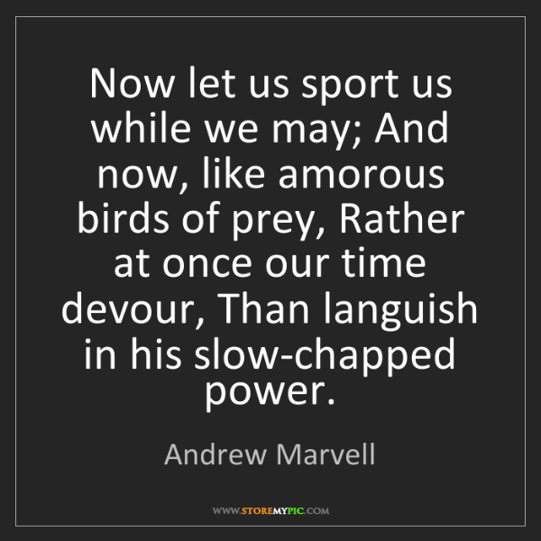Andrew Marvell: Now let us sport us while we may; And now, like amorous...