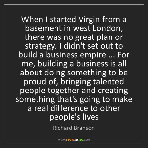 Richard Branson: When I started Virgin from a basement in west London,...