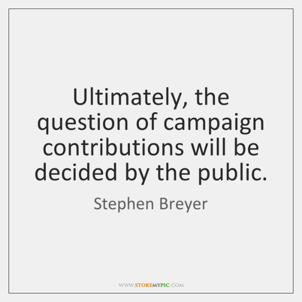 Ultimately, the question of campaign contributions will be decided by the public.