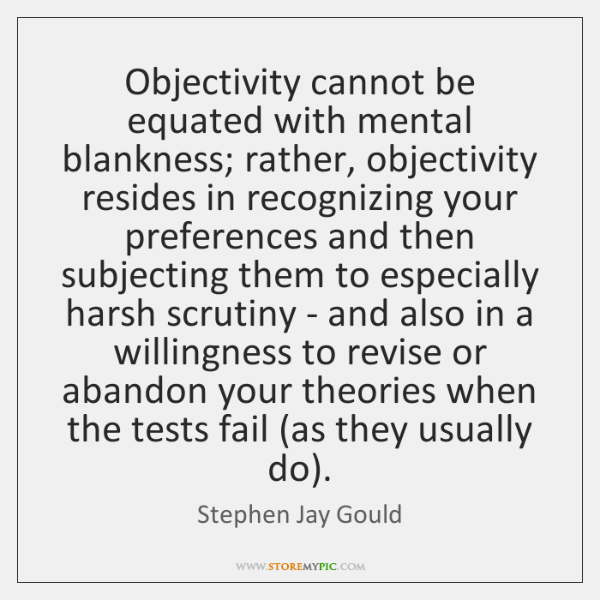 Objectivity cannot be equated with mental blankness; rather, objectivity resides in recognizing ...