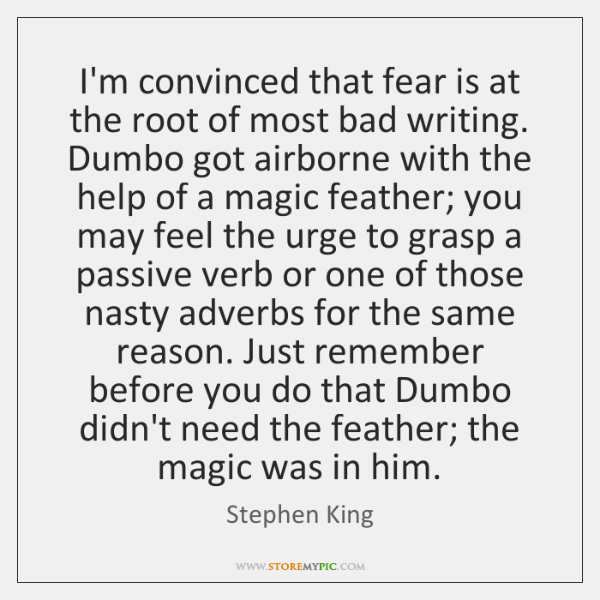 I'm convinced that fear is at the root of most bad writing. ...