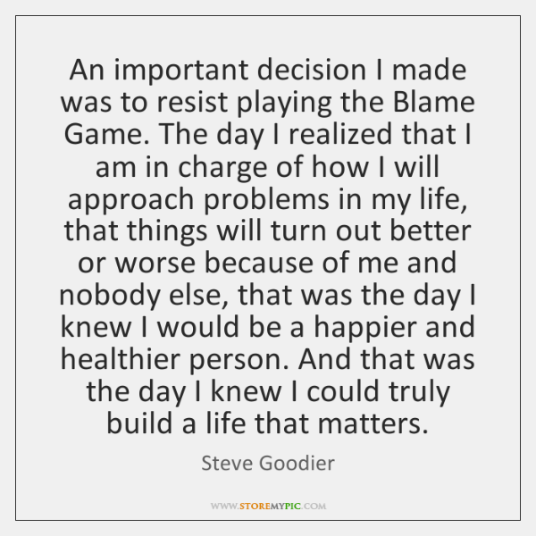 An important decision I made was to resist playing the Blame Game. ...