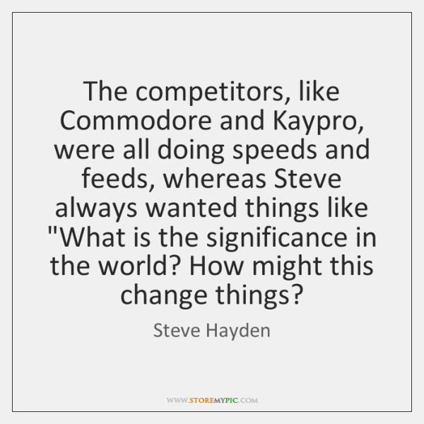 The competitors, like Commodore and Kaypro, were all doing speeds and feeds, ...