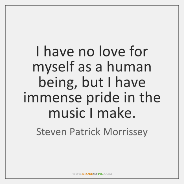 I have no love for myself as a human being, but I ...