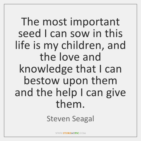 The most important seed I can sow in this life is my ...