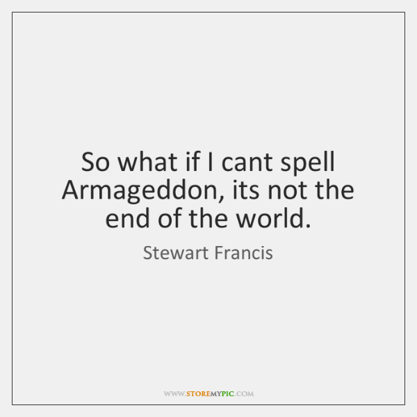 So what if I cant spell Armageddon, its not the end of ...