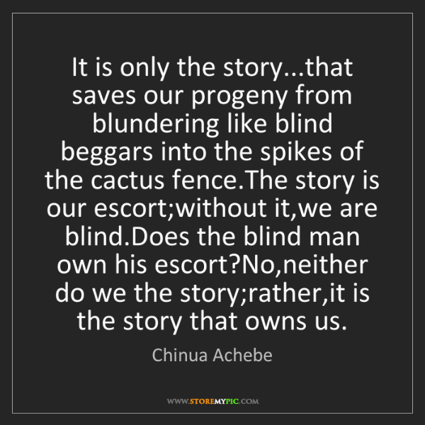 Chinua Achebe: It is only the story...that saves our progeny from blundering...