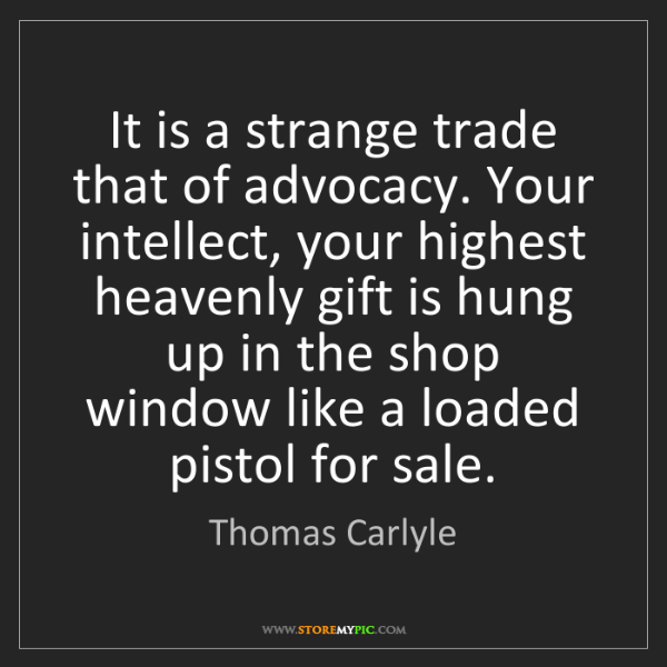 Thomas Carlyle: It is a strange trade that of advocacy. Your intellect,...