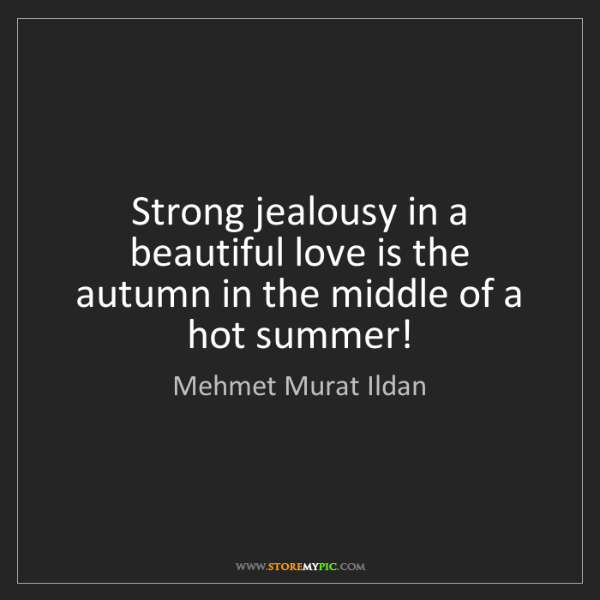 Mehmet Murat Ildan: Strong jealousy in a beautiful love is the autumn in...
