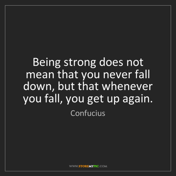 Confucius: Being strong does not mean that you never fall down,...