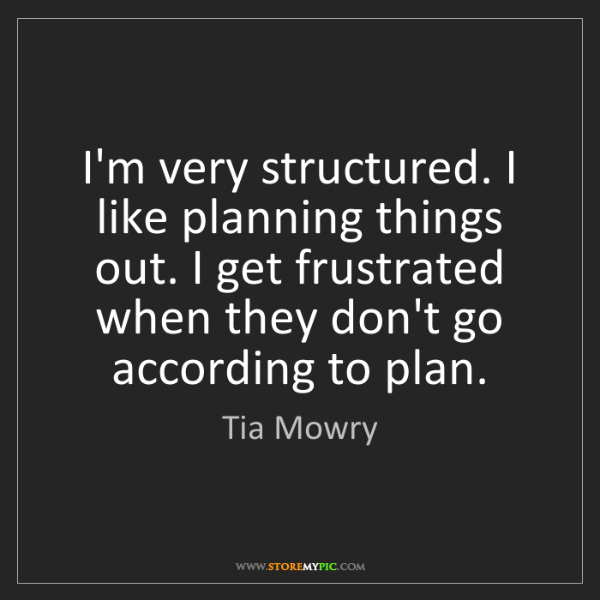 Tia Mowry: I'm very structured. I like planning things out. I get...