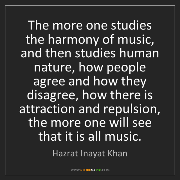Hazrat Inayat Khan: The more one studies the harmony of music, and then studies...
