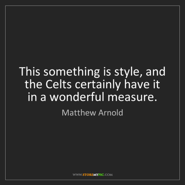 Matthew Arnold: This something is style, and the Celts certainly have...
