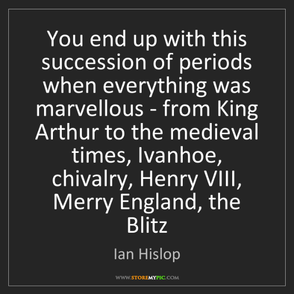 Ian Hislop: You end up with this succession of periods when everything...