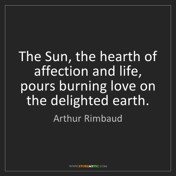 Arthur Rimbaud: The Sun, the hearth of affection and life, pours burning...
