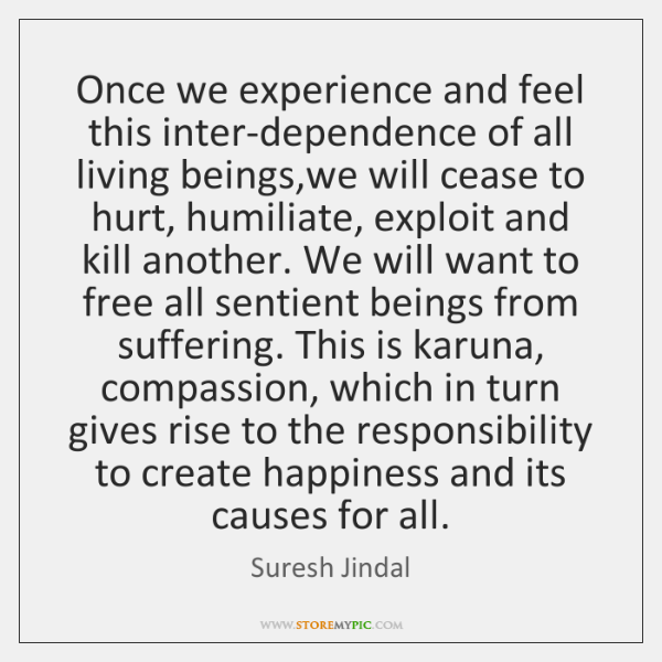 Once we experience and feel this inter-dependence of all living beings,we ...