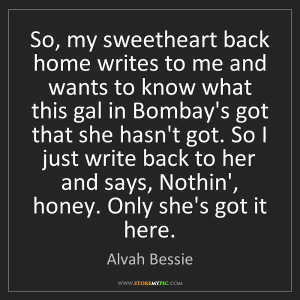 Alvah Bessie: So, my sweetheart back home writes to me and wants to...
