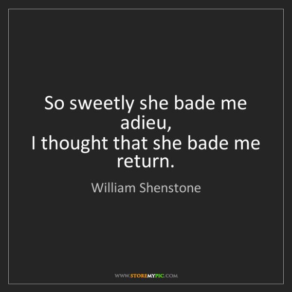 William Shenstone: So sweetly she bade me adieu,   I thought that she bade...