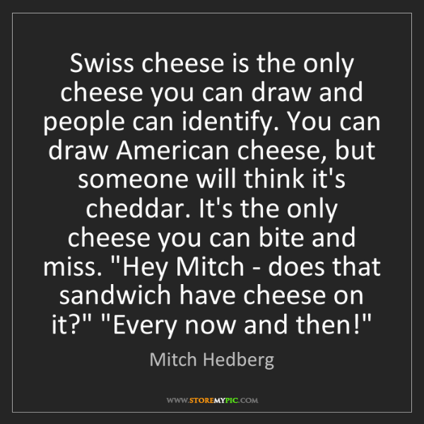 Mitch Hedberg: Swiss cheese is the only cheese you can draw and people...