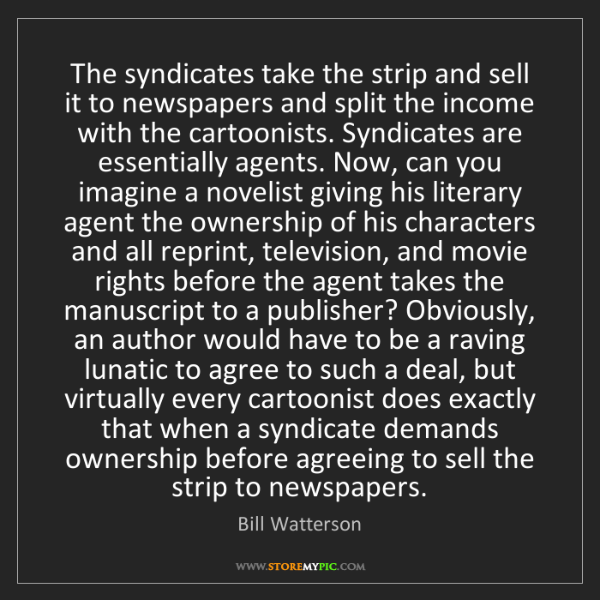 Bill Watterson: The syndicates take the strip and sell it to newspapers...