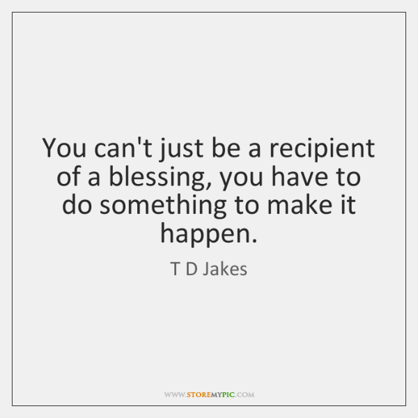 You can't just be a recipient of a blessing, you have to ...