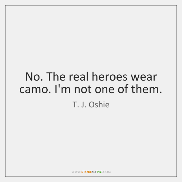 No. The real heroes wear camo. I'm not one of them.