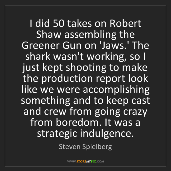 Steven Spielberg: I did 50 takes on Robert Shaw assembling the Greener...