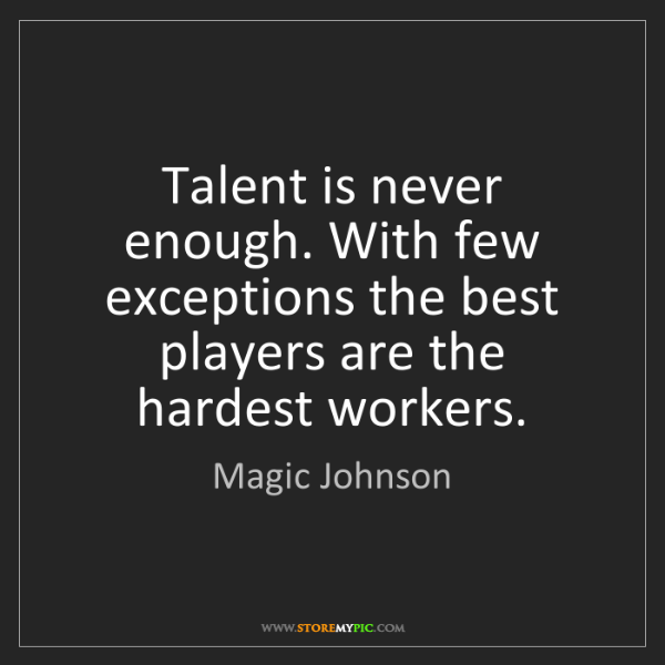 Magic Johnson: Talent is never enough. With few exceptions the best...