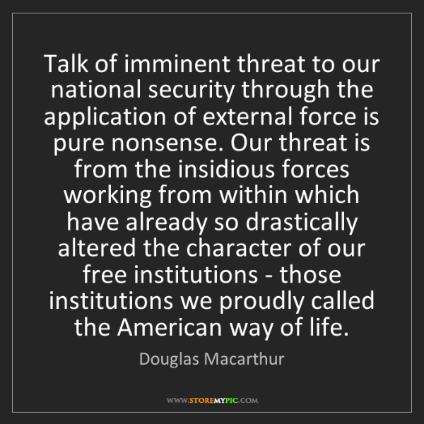 Douglas Macarthur: Talk of imminent threat to our national security through...