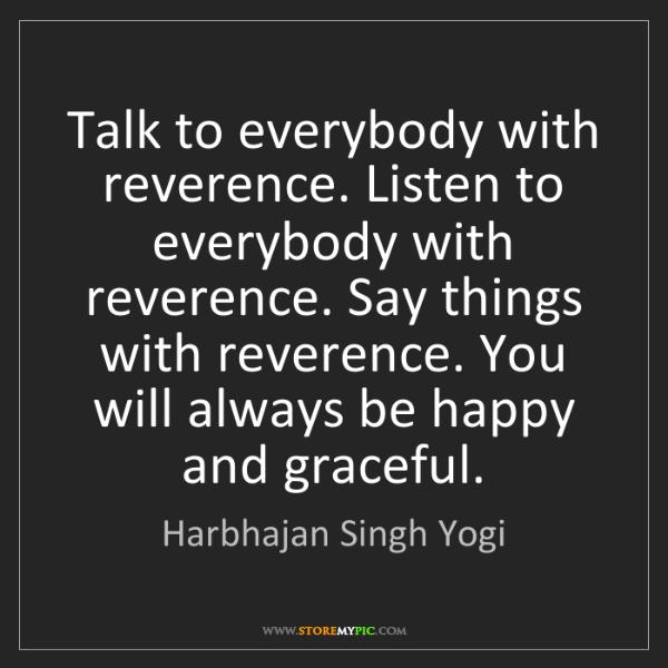 Harbhajan Singh Yogi: Talk to everybody with reverence. Listen to everybody...