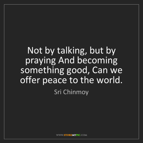 Sri Chinmoy: Not by talking, but by praying And becoming something...
